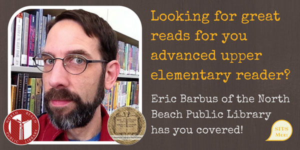 Eric Barbus of the North Beach Branch of the San Francisco Public Library recommends these GREAT books for advanced upper-elementary readers!